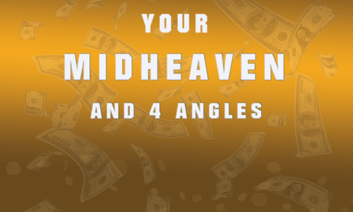 MAKING THE MOST OUT OF YOUR MIDHEAVEN and 4 ANGLES